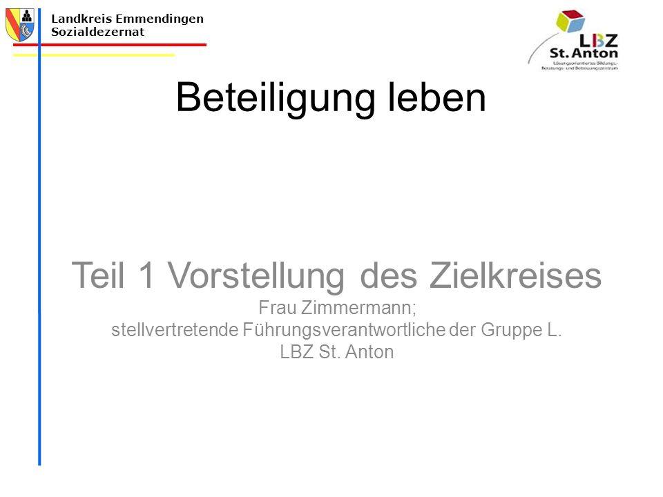 Landkreis Emmendingen Sozialdezernat Beteiligung leben Teil 1 Vorstellung des Zielkreises Frau Zimmermann; stellvertretende Führungsverantwortliche der Gruppe L.