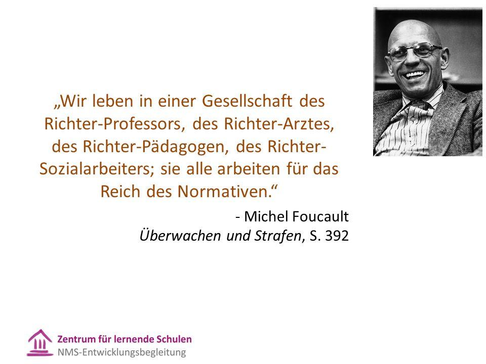 """""""Wir leben in einer Gesellschaft des Richter-Professors, des Richter-Arztes, des Richter-Pädagogen, des Richter- Sozialarbeiters; sie alle arbeiten für das Reich des Normativen. - Michel Foucault Überwachen und Strafen, S."""