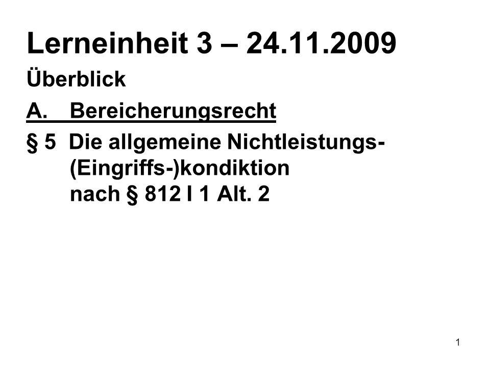 1 Lerneinheit 3 – 24.11.2009 Überblick A.Bereicherungsrecht § 5 Die allgemeine Nichtleistungs- (Eingriffs-)kondiktion nach § 812 I 1 Alt. 2