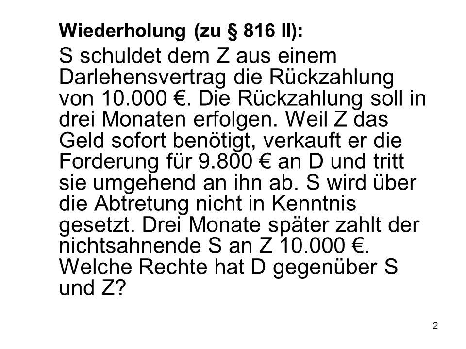 2 Wiederholung (zu § 816 II): S schuldet dem Z aus einem Darlehensvertrag die Rückzahlung von 10.000 €.