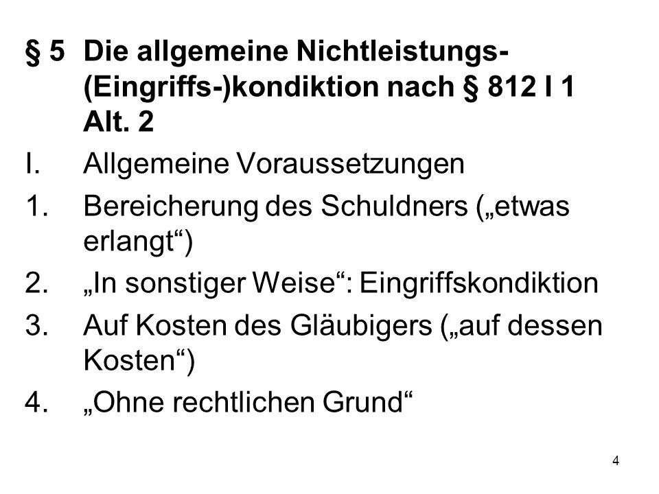 """4 § 5Die allgemeine Nichtleistungs- (Eingriffs-)kondiktion nach § 812 I 1 Alt. 2 I.Allgemeine Voraussetzungen 1.Bereicherung des Schuldners (""""etwas er"""