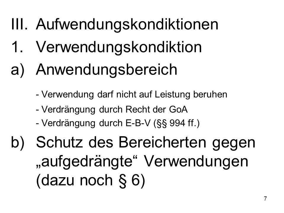 """7 III.Aufwendungskondiktionen 1.Verwendungskondiktion a)Anwendungsbereich - Verwendung darf nicht auf Leistung beruhen - Verdrängung durch Recht der GoA - Verdrängung durch E-B-V (§§ 994 ff.) b)Schutz des Bereicherten gegen """"aufgedrängte Verwendungen (dazu noch § 6)"""