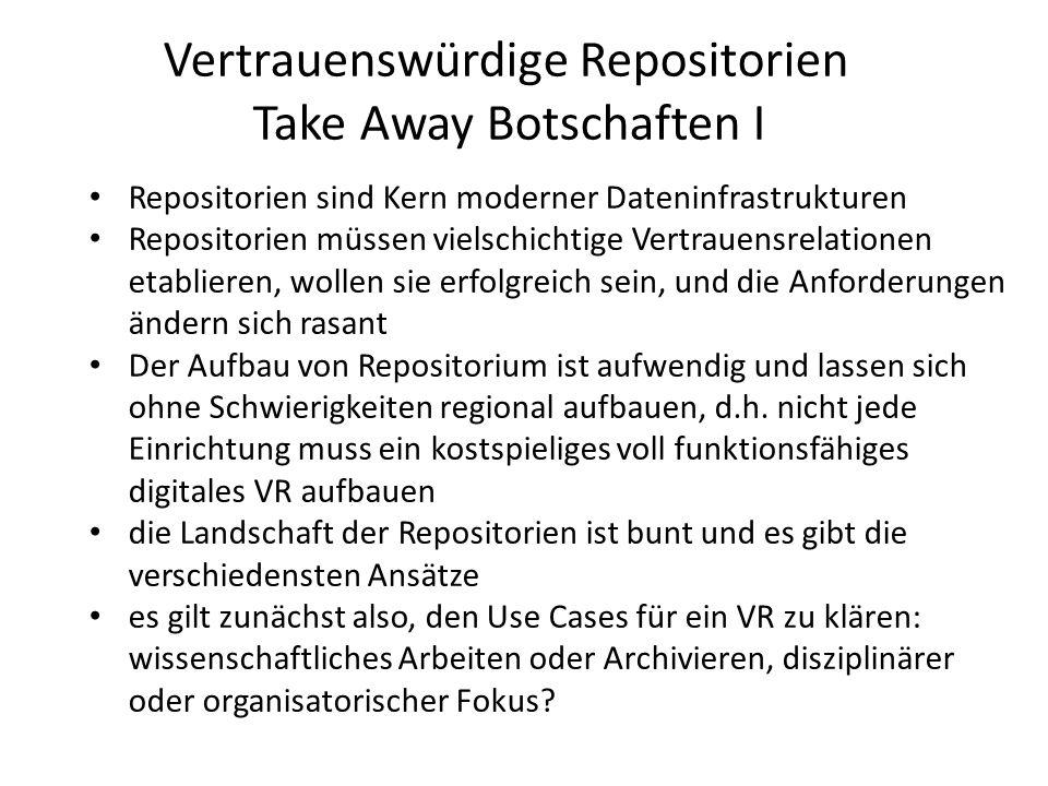 Vertrauenswürdige Repositorien Take Away Botschaften II Daten Repositorien sind komplexe Einrichtungen mit diversen Funktionen und Aufgaben, die sich auch verändern werden dabei gibt es durchaus knifflige Aufgaben (z.B.