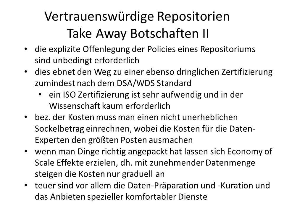 """die transparente Kostenkalkulation wird immer wichtiger und man sollt operationelle von """"Entwicklungs/Kurations Kosten trennen für Repositorien gibt es zunehmend Software-Bausteine, die dem Eigenbau unbedingt vorzuziehen sind, dennoch braucht man dauerhaft IT Kompetenz im Team (Adaptionen, Schnittstellen, Konversionen, etc.) nachteilig ist, dass es noch zu wenig weithin akzeptierte Schnittstelllen für Repositorien gibt eine Registrierung des Repositories bei re3data ist sehr sinnvoll, da damit Sichtbarkeit verbunden ist die Teilnahme an Föderationen ist früher oder später ein Muss, was für die Repositorien durchaus komplexe Aufgaben mit sich bringt Vertrauenswürdige Repositorien Take Away Botschaften II"""