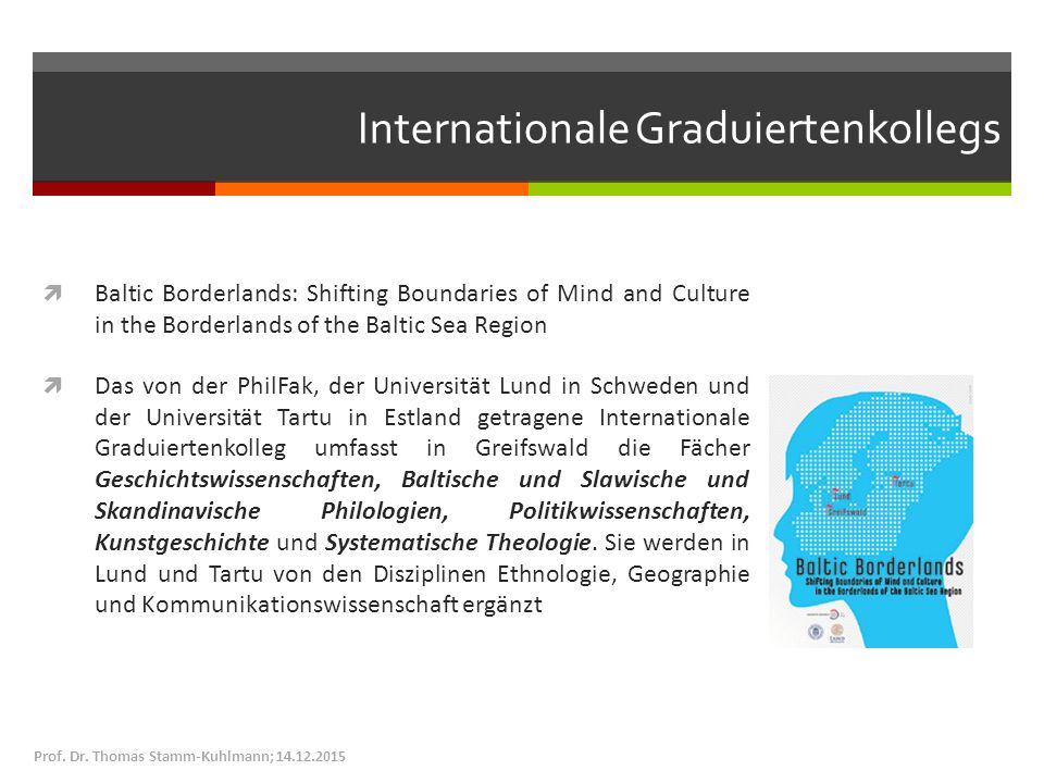 Internationale Graduiertenkollegs  Baltic Borderlands: Shifting Boundaries of Mind and Culture in the Borderlands of the Baltic Sea Region  Das von der PhilFak, der Universität Lund in Schweden und der Universität Tartu in Estland getragene Internationale Graduiertenkolleg umfasst in Greifswald die Fächer Geschichtswissenschaften, Baltische und Slawische und Skandinavische Philologien, Politikwissenschaften, Kunstgeschichte und Systematische Theologie.
