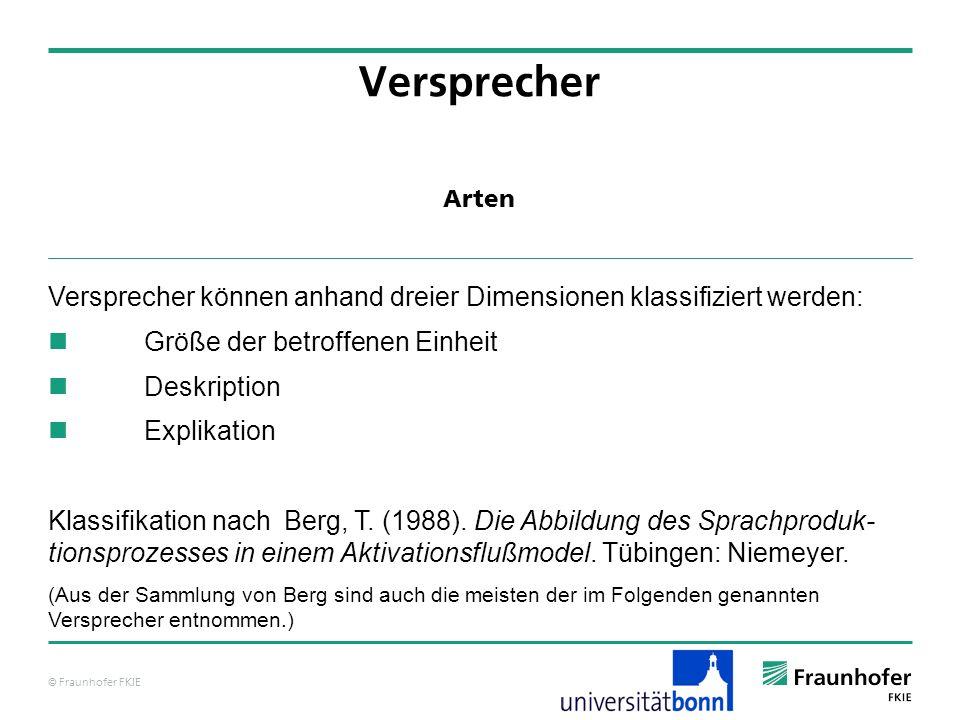© Fraunhofer FKIE Arten Versprecher Versprecher können anhand dreier Dimensionen klassifiziert werden: Größe der betroffenen Einheit Deskription Explikation Klassifikation nach Berg, T.