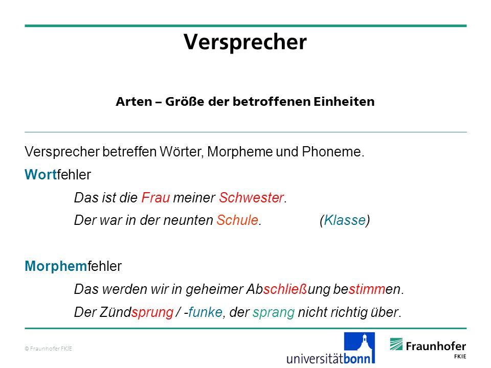 © Fraunhofer FKIE Arten – Größe der betroffenen Einheiten Versprecher Versprecher betreffen Wörter, Morpheme und Phoneme.