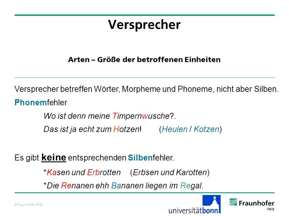 © Fraunhofer FKIE Arten – Größe der betroffenen Einheiten Versprecher Versprecher betreffen Wörter, Morpheme und Phoneme, nicht aber Silben.