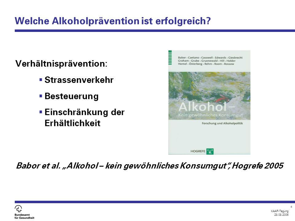 KAAP-Tagung 28.08.2006 4 Welche Alkoholprävention ist erfolgreich? Verhältnisprävention:  Strassenverkehr  Besteuerung  Einschränkung der Erhältlic
