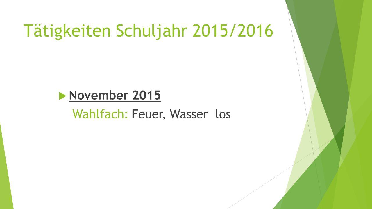 Tätigkeiten Schuljahr 2015/2016  November 2015 Wahlfach: Feuer, Wasser los