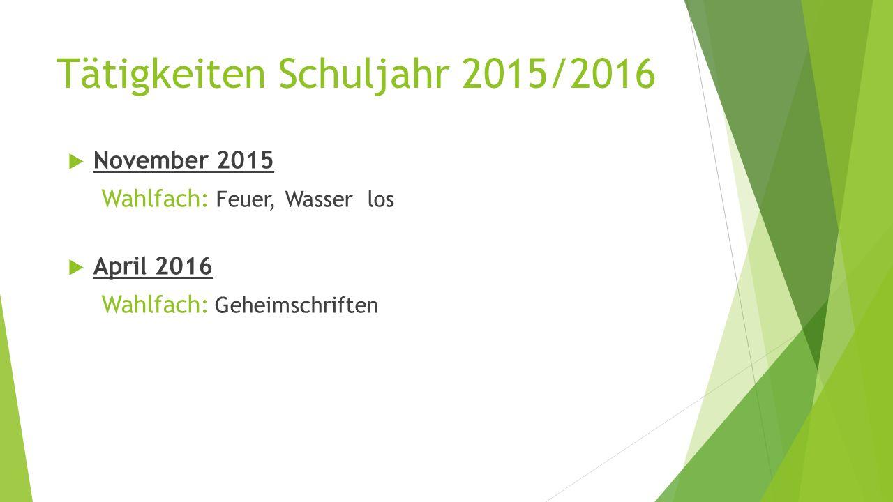 Tätigkeiten Schuljahr 2015/2016  November 2015 Wahlfach: Feuer, Wasser los  April 2016 Wahlfach: Geheimschriften