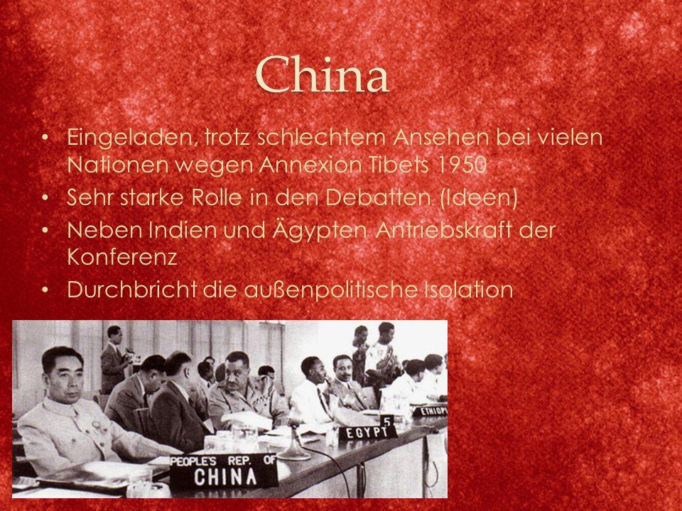 China Eingeladen, trotz schlechtem Ansehen bei vielen Nationen wegen Annexion Tibets 1950 Sehr starke Rolle in den Debatten (Ideen) Neben Indien und Ägypten Antriebskraft der Konferenz Durchbricht die außenpolitische Isolation