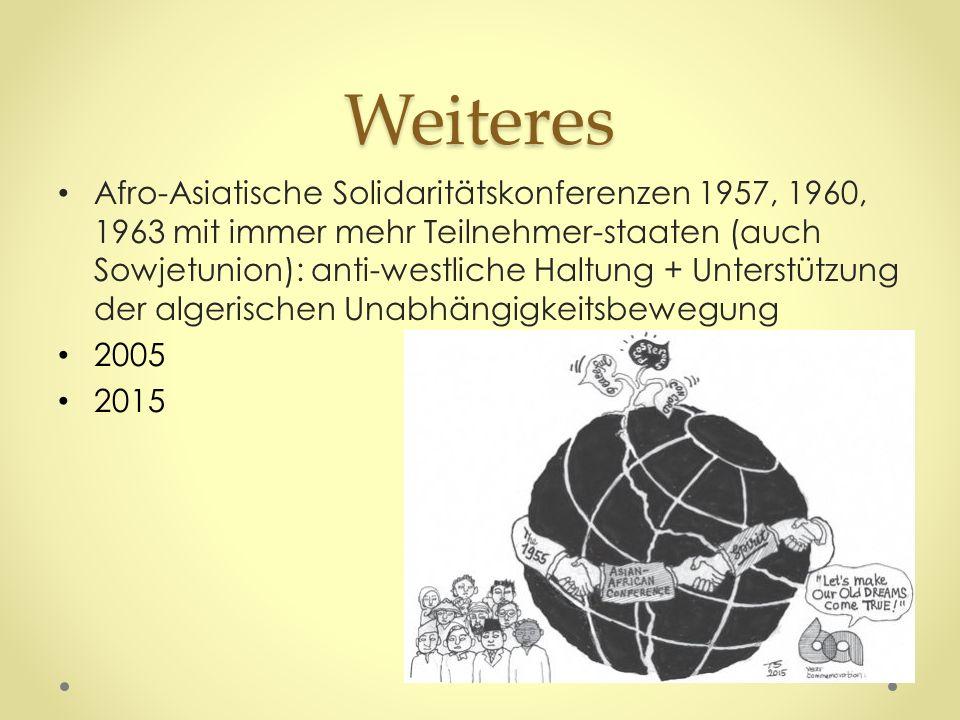 Weiteres Afro-Asiatische Solidaritätskonferenzen 1957, 1960, 1963 mit immer mehr Teilnehmer-staaten (auch Sowjetunion): anti-westliche Haltung + Unterstützung der algerischen Unabhängigkeitsbewegung 2005 2015