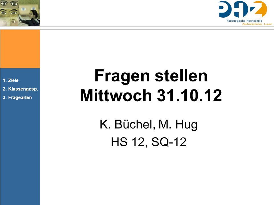 1.Ziele 2.Klassengesp. 3.Fragearten Fragen stellen Mittwoch 31.10.12 K. Büchel, M. Hug HS 12, SQ-12