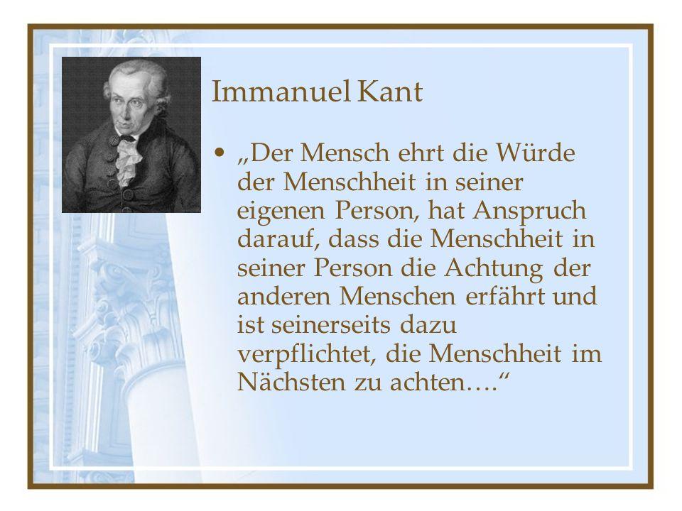 """Immanuel Kant """"Der Mensch ehrt die Würde der Menschheit in seiner eigenen Person, hat Anspruch darauf, dass die Menschheit in seiner Person die Achtung der anderen Menschen erfährt und ist seinerseits dazu verpflichtet, die Menschheit im Nächsten zu achten…."""