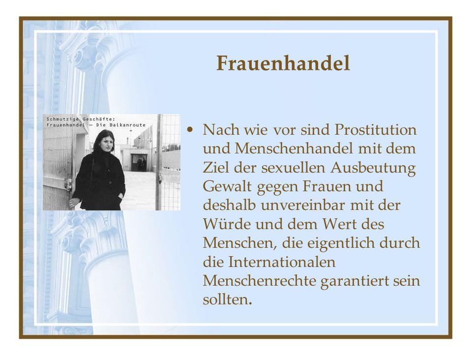 Frauenhandel Nach wie vor sind Prostitution und Menschenhandel mit dem Ziel der sexuellen Ausbeutung Gewalt gegen Frauen und deshalb unvereinbar mit der Würde und dem Wert des Menschen, die eigentlich durch die Internationalen Menschenrechte garantiert sein sollten.