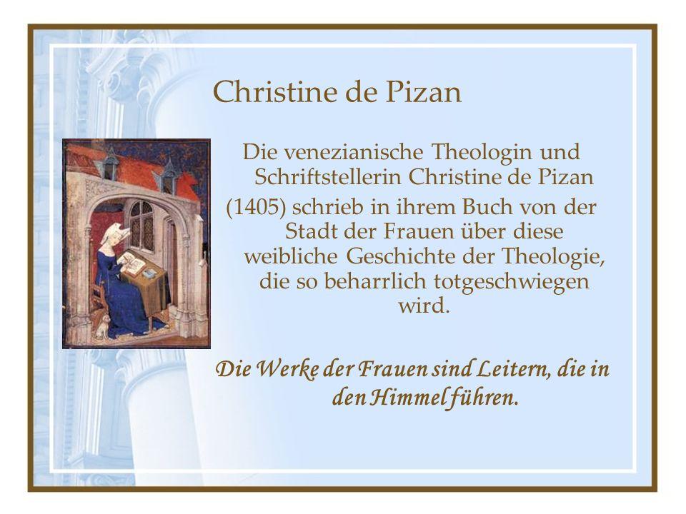 Christine de Pizan Die venezianische Theologin und Schriftstellerin Christine de Pizan (1405) schrieb in ihrem Buch von der Stadt der Frauen über diese weibliche Geschichte der Theologie, die so beharrlich totgeschwiegen wird.