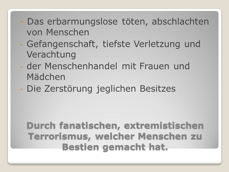 Durch fanatischen, extremistischen Terrorismus, welcher Menschen zu Bestien gemacht hat.