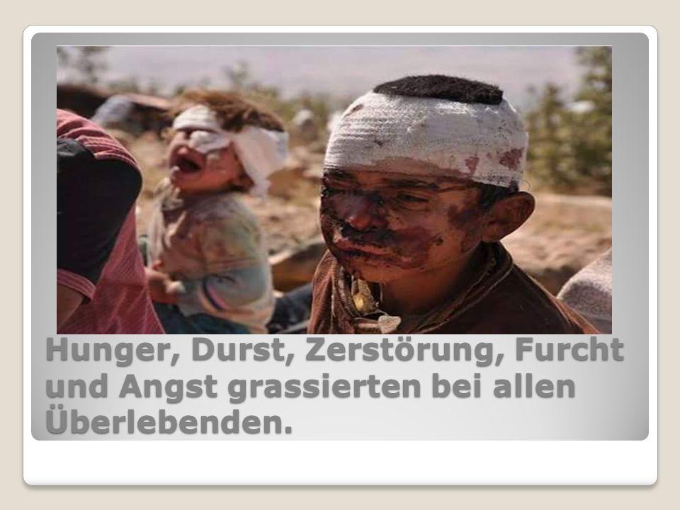 Hunger, Durst, Zerstörung, Furcht und Angst grassierten bei allen Überlebenden.