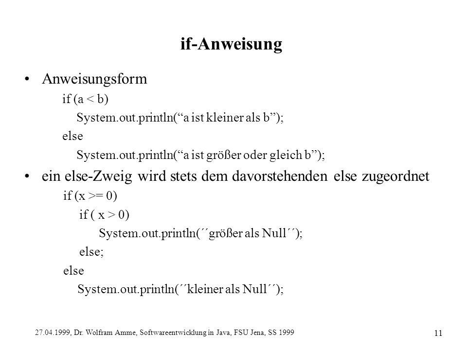 "27.04.1999, Dr. Wolfram Amme, Softwareentwicklung in Java, FSU Jena, SS 1999 11 if-Anweisung Anweisungsform if (a < b) System.out.println(""a ist klein"