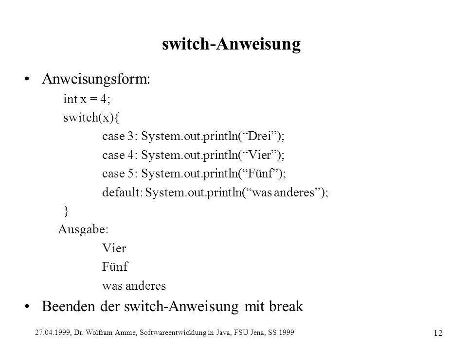 27.04.1999, Dr. Wolfram Amme, Softwareentwicklung in Java, FSU Jena, SS 1999 12 switch-Anweisung Anweisungsform: int x = 4; switch(x){ case 3: System.