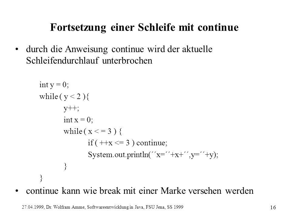 27.04.1999, Dr. Wolfram Amme, Softwareentwicklung in Java, FSU Jena, SS 1999 16 Fortsetzung einer Schleife mit continue durch die Anweisung continue w