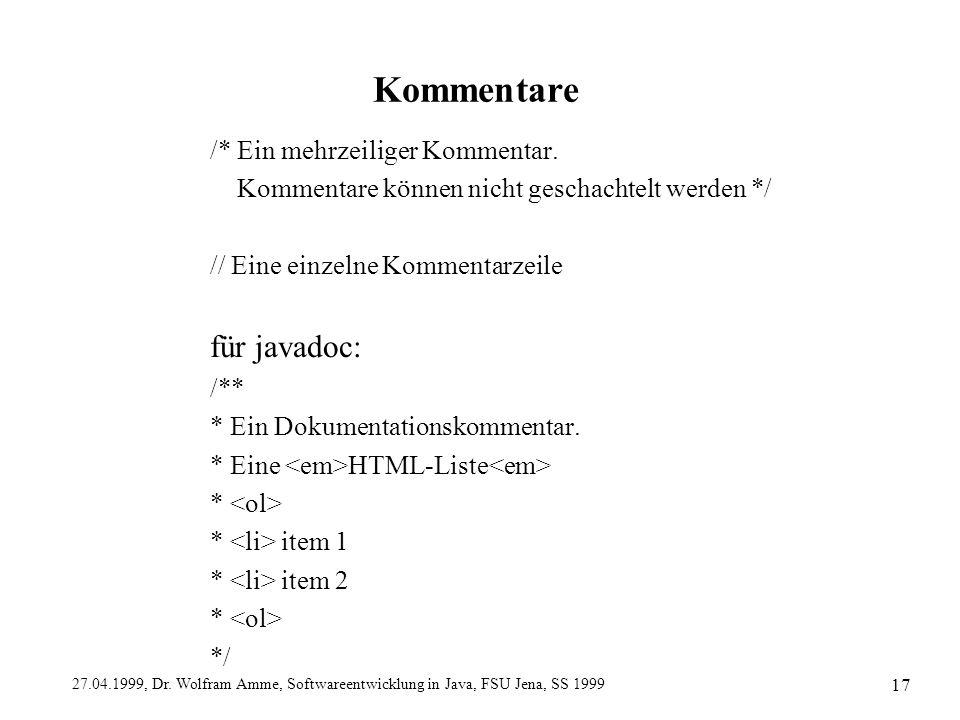 27.04.1999, Dr. Wolfram Amme, Softwareentwicklung in Java, FSU Jena, SS 1999 17 Kommentare /* Ein mehrzeiliger Kommentar. Kommentare können nicht gesc