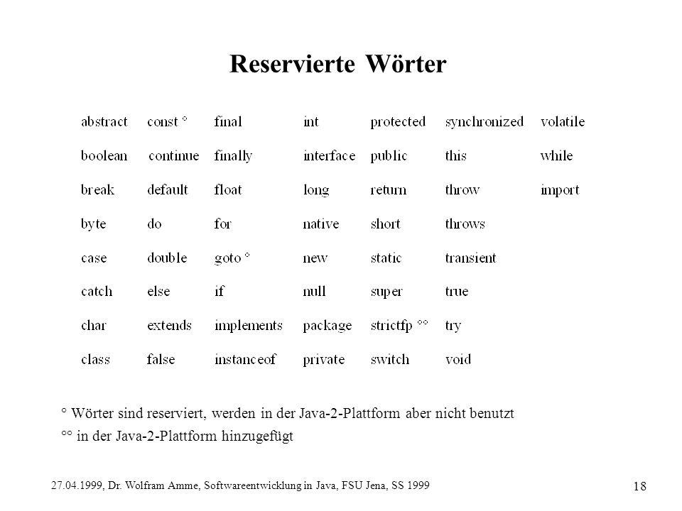 27.04.1999, Dr. Wolfram Amme, Softwareentwicklung in Java, FSU Jena, SS 1999 18 Reservierte Wörter ° Wörter sind reserviert, werden in der Java-2-Plat