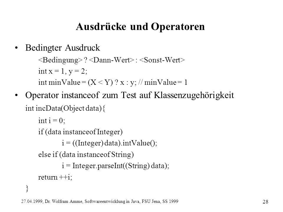 27.04.1999, Dr. Wolfram Amme, Softwareentwicklung in Java, FSU Jena, SS 1999 28 Ausdrücke und Operatoren Bedingter Ausdruck ? : int x = 1, y = 2; int