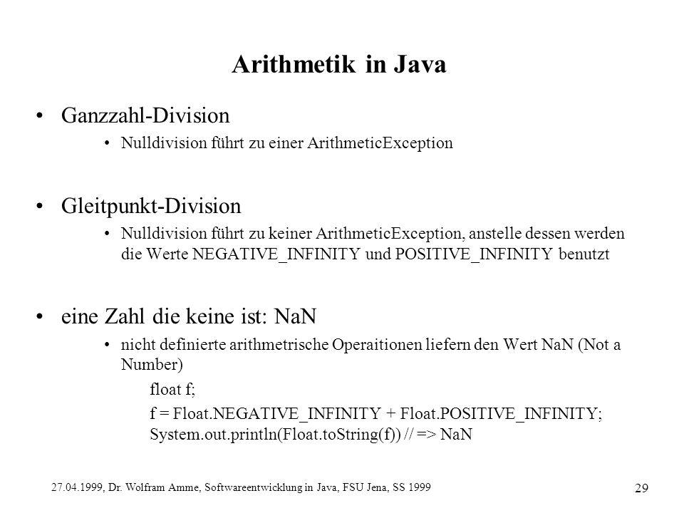 27.04.1999, Dr. Wolfram Amme, Softwareentwicklung in Java, FSU Jena, SS 1999 29 Arithmetik in Java Ganzzahl-Division Nulldivision führt zu einer Arith