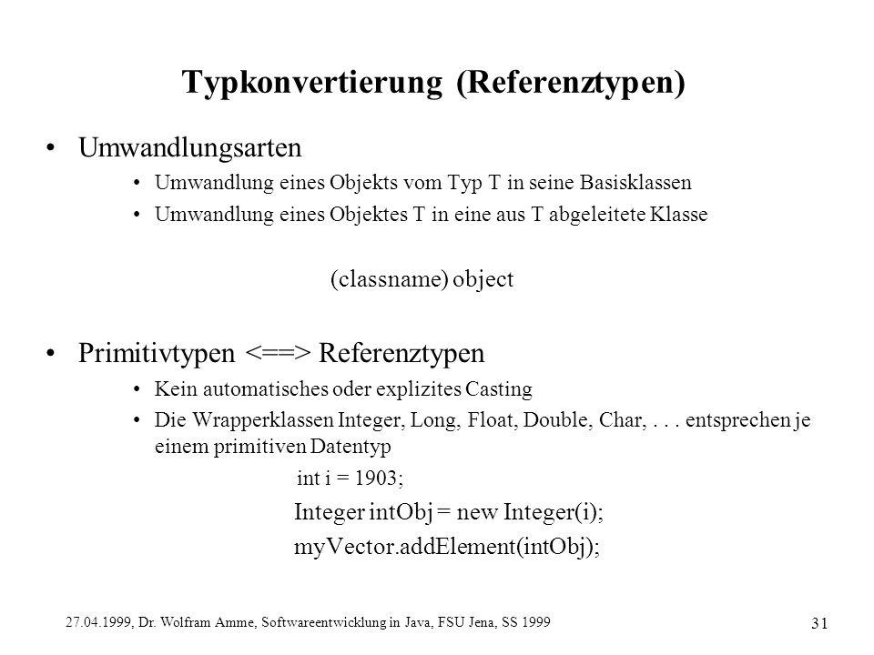 27.04.1999, Dr. Wolfram Amme, Softwareentwicklung in Java, FSU Jena, SS 1999 31 Typkonvertierung (Referenztypen) Umwandlungsarten Umwandlung eines Obj