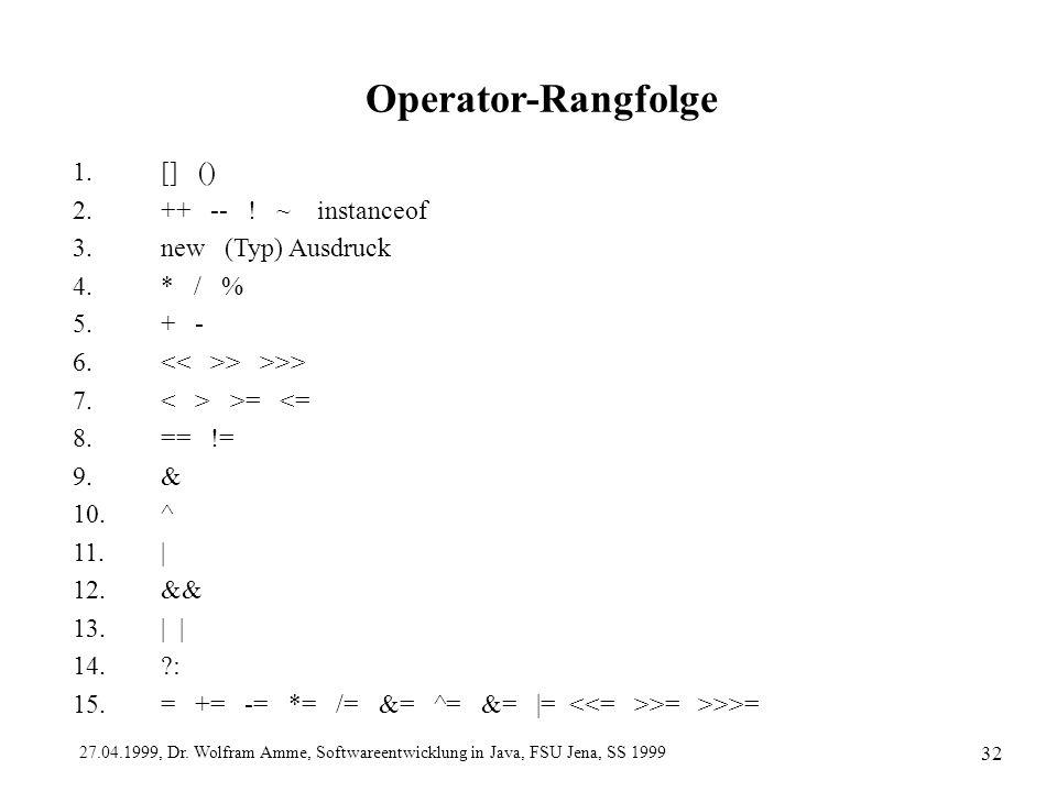 27.04.1999, Dr. Wolfram Amme, Softwareentwicklung in Java, FSU Jena, SS 1999 32 Operator-Rangfolge 1.[] () 2.++ -- ! ~ instanceof 3.new (Typ) Ausdruck