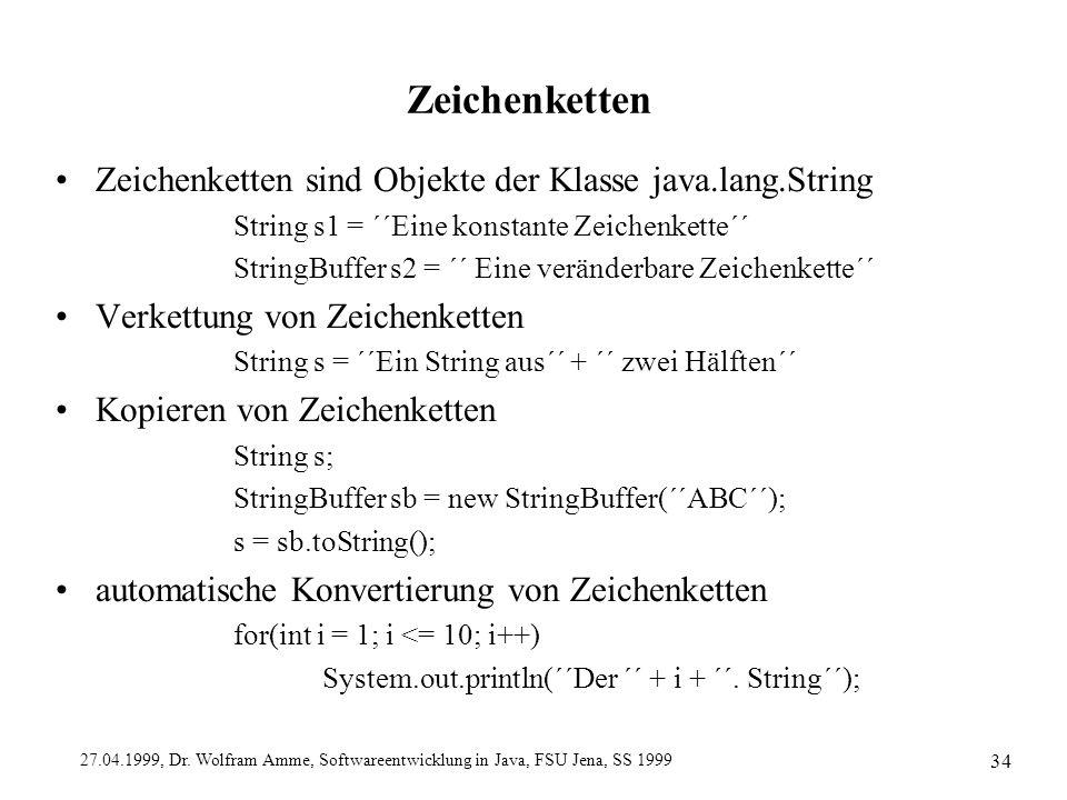 27.04.1999, Dr. Wolfram Amme, Softwareentwicklung in Java, FSU Jena, SS 1999 34 Zeichenketten Zeichenketten sind Objekte der Klasse java.lang.String S