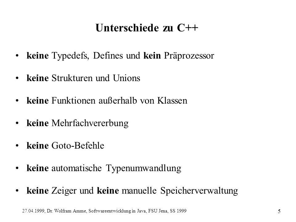 27.04.1999, Dr. Wolfram Amme, Softwareentwicklung in Java, FSU Jena, SS 1999 5 Unterschiede zu C++ keine Typedefs, Defines und kein Präprozessor keine