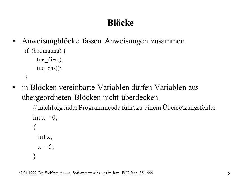 27.04.1999, Dr. Wolfram Amme, Softwareentwicklung in Java, FSU Jena, SS 1999 9 Blöcke Anweisungblöcke fassen Anweisungen zusammen if (bedingung) { tue