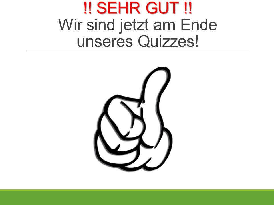 !! SEHR GUT !! !! SEHR GUT !! Wir sind jetzt am Ende unseres Quizzes!