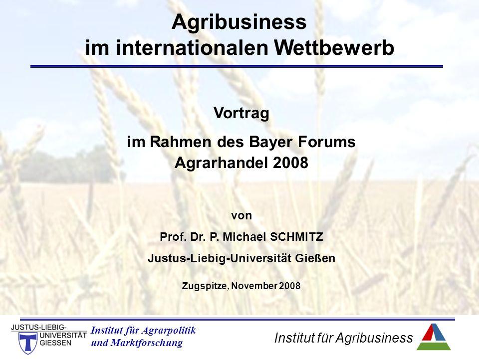Institut für Agribusiness Institut für Agrarpolitik und Marktforschung Agribusiness im internationalen Wettbewerb Vortrag im Rahmen des Bayer Forums Agrarhandel 2008 von Prof.