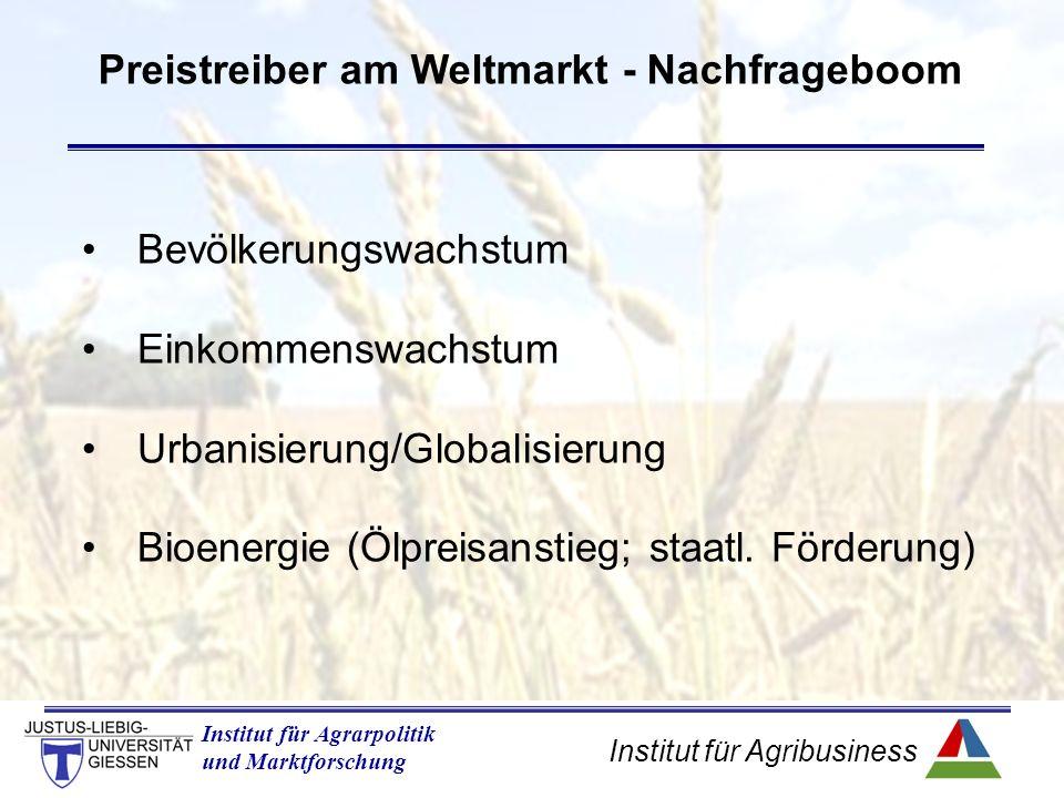 Institut für Agribusiness Institut für Agrarpolitik und Marktforschung Preistreiber am Weltmarkt - Nachfrageboom Bevölkerungswachstum Einkommenswachstum Urbanisierung/Globalisierung Bioenergie (Ölpreisanstieg; staatl.