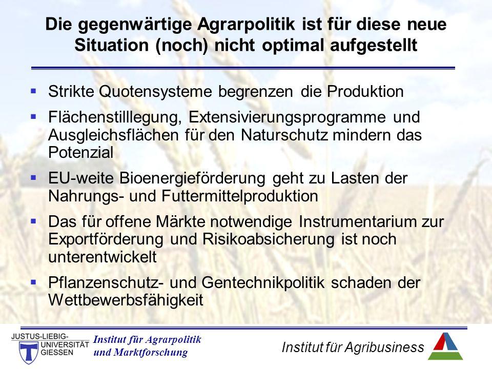 Institut für Agribusiness Institut für Agrarpolitik und Marktforschung  Strikte Quotensysteme begrenzen die Produktion  Flächenstilllegung, Extensivierungsprogramme und Ausgleichsflächen für den Naturschutz mindern das Potenzial  EU-weite Bioenergieförderung geht zu Lasten der Nahrungs- und Futtermittelproduktion  Das für offene Märkte notwendige Instrumentarium zur Exportförderung und Risikoabsicherung ist noch unterentwickelt  Pflanzenschutz- und Gentechnikpolitik schaden der Wettbewerbsfähigkeit Die gegenwärtige Agrarpolitik ist für diese neue Situation (noch) nicht optimal aufgestellt