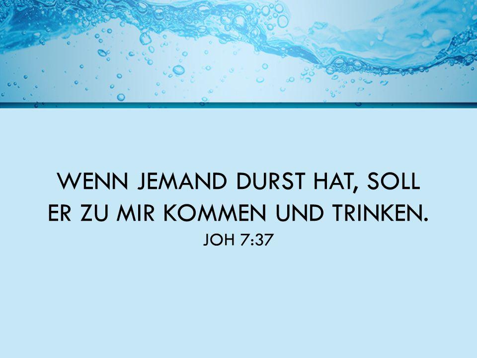 WENN JEMAND DURST HAT, SOLL ER ZU MIR KOMMEN UND TRINKEN. JOH 7:37
