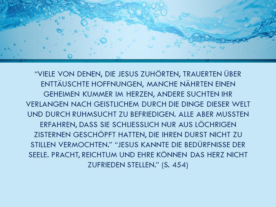 VIELE VON DENEN, DIE JESUS ZUHÖRTEN, TRAUERTEN ÜBER ENTTÄUSCHTE HOFFNUNGEN, MANCHE NÄHRTEN EINEN GEHEIMEN KUMMER IM HERZEN, ANDERE SUCHTEN IHR VERLANGEN NACH GEISTLICHEM DURCH DIE DINGE DIESER WELT UND DURCH RUHMSUCHT ZU BEFRIEDIGEN.