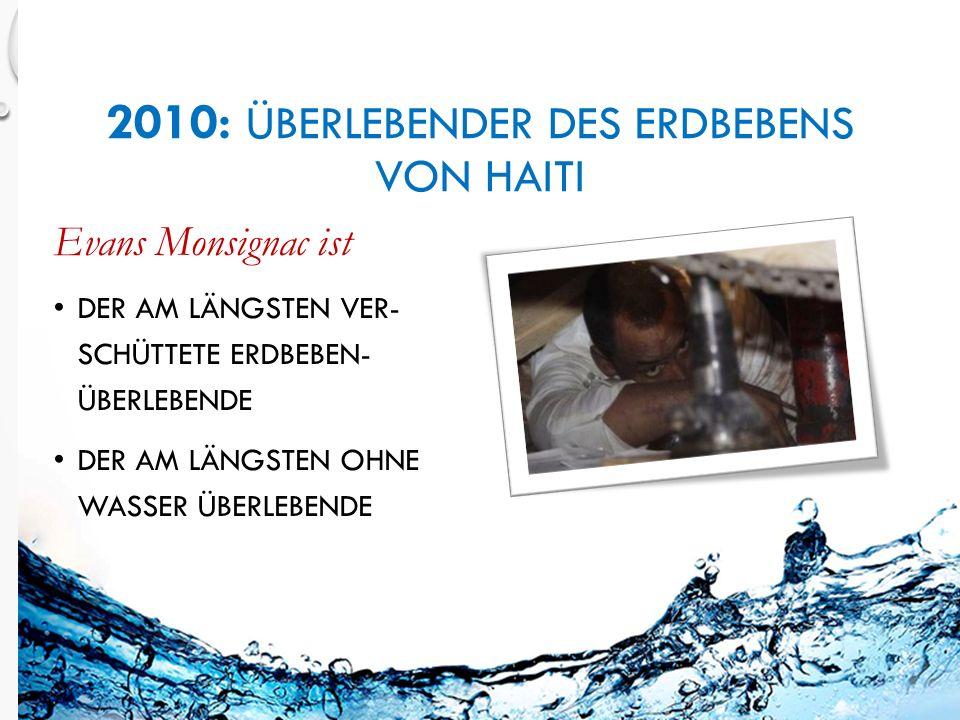 2010: ÜBERLEBENDER DES ERDBEBENS VON HAITI Evans Monsignac ist DER AM LÄNGSTEN VER- SCHÜTTETE ERDBEBEN- ÜBERLEBENDE DER AM LÄNGSTEN OHNE WASSER ÜBERLEBENDE