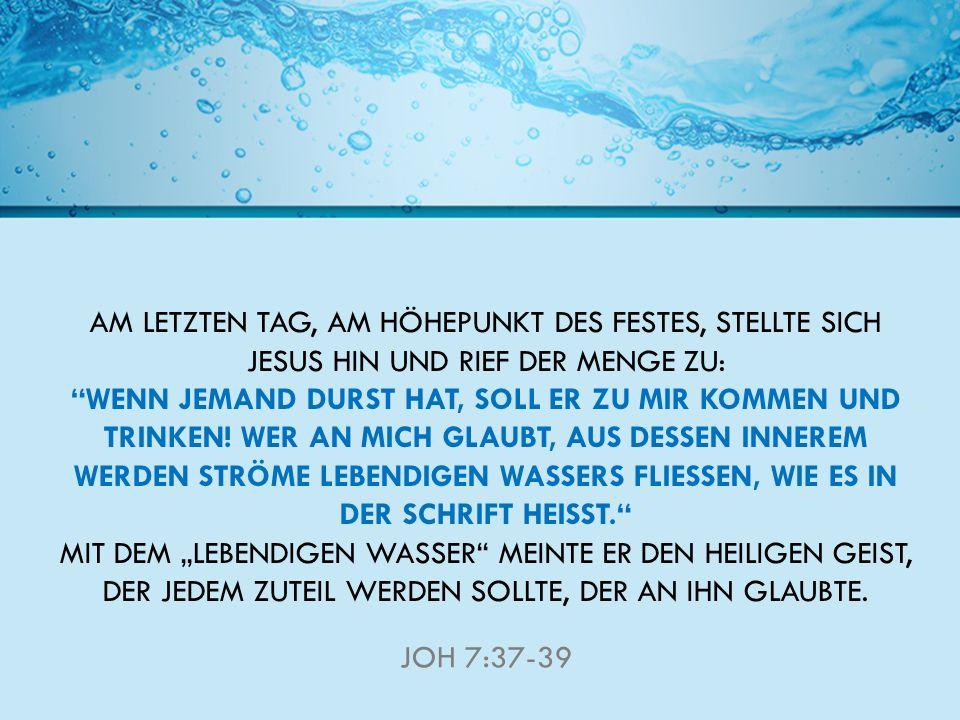 AM LETZTEN TAG, AM HÖHEPUNKT DES FESTES, STELLTE SICH JESUS HIN UND RIEF DER MENGE ZU: WENN JEMAND DURST HAT, SOLL ER ZU MIR KOMMEN UND TRINKEN.