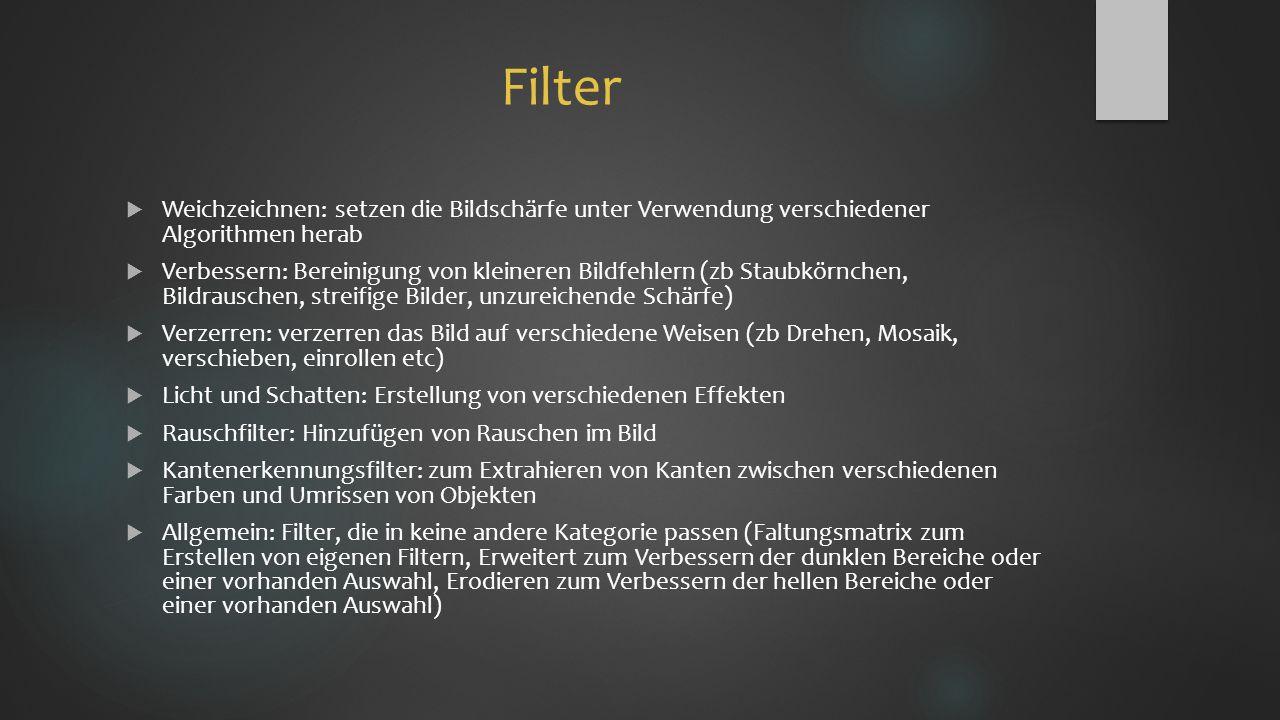 Filter  Weichzeichnen: setzen die Bildschärfe unter Verwendung verschiedener Algorithmen herab  Verbessern: Bereinigung von kleineren Bildfehlern (zb Staubkörnchen, Bildrauschen, streifige Bilder, unzureichende Schärfe)  Verzerren: verzerren das Bild auf verschiedene Weisen (zb Drehen, Mosaik, verschieben, einrollen etc)  Licht und Schatten: Erstellung von verschiedenen Effekten  Rauschfilter: Hinzufügen von Rauschen im Bild  Kantenerkennungsfilter: zum Extrahieren von Kanten zwischen verschiedenen Farben und Umrissen von Objekten  Allgemein: Filter, die in keine andere Kategorie passen (Faltungsmatrix zum Erstellen von eigenen Filtern, Erweitert zum Verbessern der dunklen Bereiche oder einer vorhanden Auswahl, Erodieren zum Verbessern der hellen Bereiche oder einer vorhanden Auswahl)