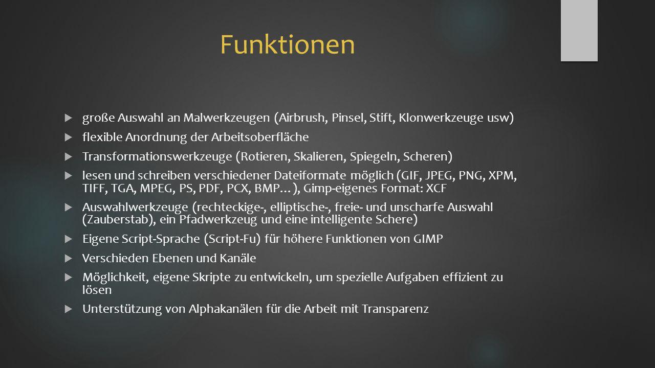 Funktionen  große Auswahl an Malwerkzeugen (Airbrush, Pinsel, Stift, Klonwerkzeuge usw)  flexible Anordnung der Arbeitsoberfläche  Transformationswerkzeuge (Rotieren, Skalieren, Spiegeln, Scheren)  lesen und schreiben verschiedener Dateiformate möglich (GIF, JPEG, PNG, XPM, TIFF, TGA, MPEG, PS, PDF, PCX, BMP…), Gimp-eigenes Format: XCF  Auswahlwerkzeuge (rechteckige-, elliptische-, freie- und unscharfe Auswahl (Zauberstab), ein Pfadwerkzeug und eine intelligente Schere)  Eigene Script-Sprache (Script-Fu) für höhere Funktionen von GIMP  Verschieden Ebenen und Kanäle  Möglichkeit, eigene Skripte zu entwickeln, um spezielle Aufgaben effizient zu lösen  Unterstützung von Alphakanälen für die Arbeit mit Transparenz
