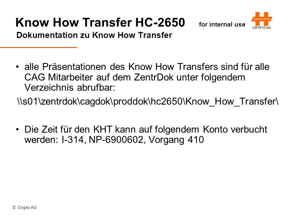 © Crypto AG Know How Transfer HC-2650 for internal use Dokumentation zu Know How Transfer alle Präsentationen des Know How Transfers sind für alle CAG Mitarbeiter auf dem ZentrDok unter folgendem Verzeichnis abrufbar: \\s01\zentrdok\cagdok\proddok\hc2650\Know_How_Transfer\ Die Zeit für den KHT kann auf folgendem Konto verbucht werden: I-314, NP-6900602, Vorgang 410