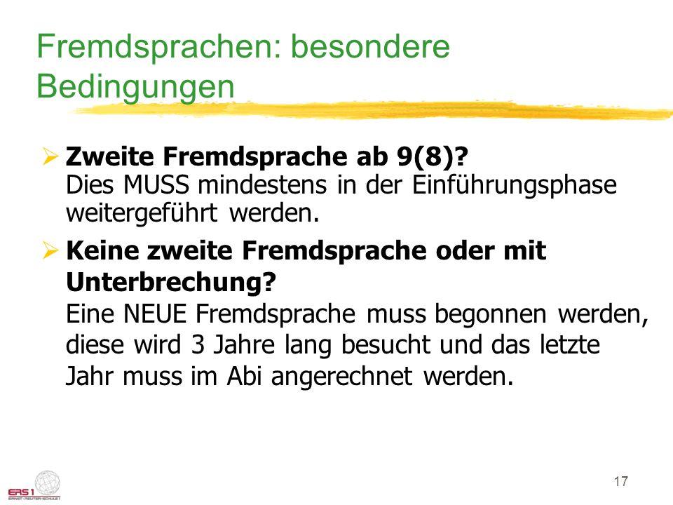 17 Fremdsprachen: besondere Bedingungen  Zweite Fremdsprache ab 9(8)? Dies MUSS mindestens in der Einführungsphase weitergeführt werden.  Keine zwei