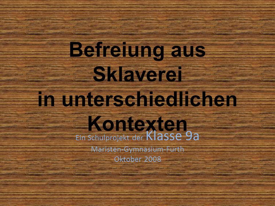 Befreiung aus Sklaverei in unterschiedlichen Kontexten Ein Schulprojekt der Klasse 9a Maristen-Gymnasium-Furth Oktober 2008