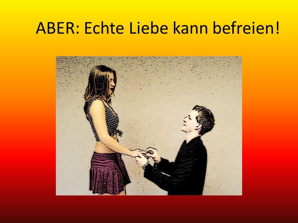 ABER: Echte Liebe kann befreien!