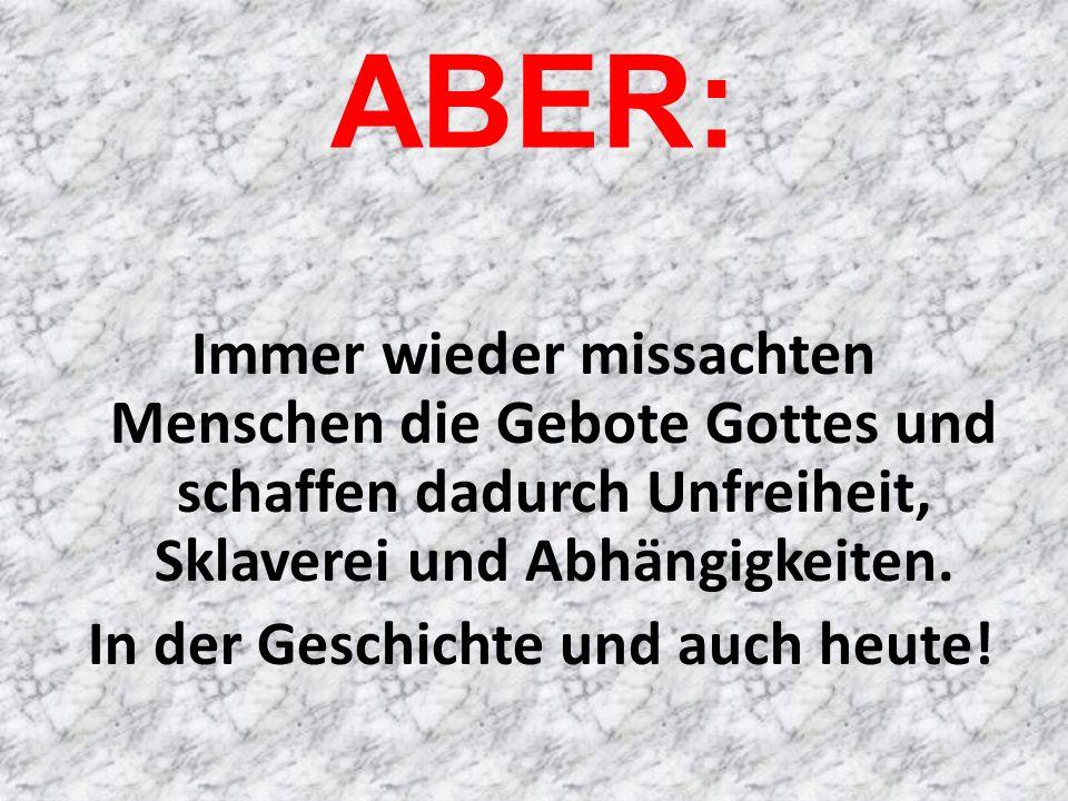 ABER: Immer wieder missachten Menschen die Gebote Gottes und schaffen dadurch Unfreiheit, Sklaverei und Abhängigkeiten.